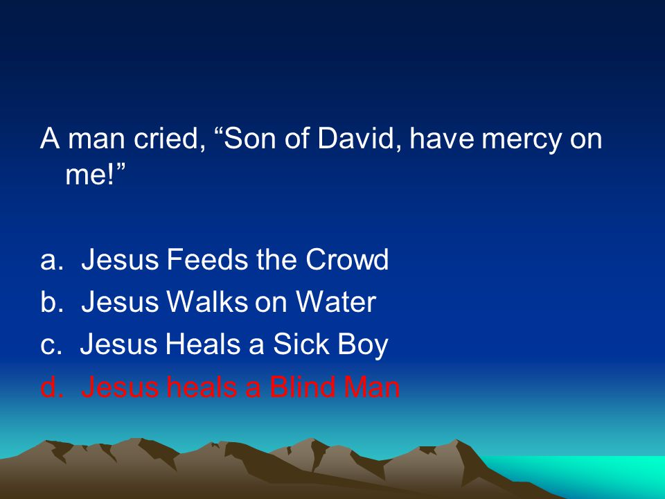 A man cried, Son of David, have mercy on me.a. Jesus Feeds the Crowd b.