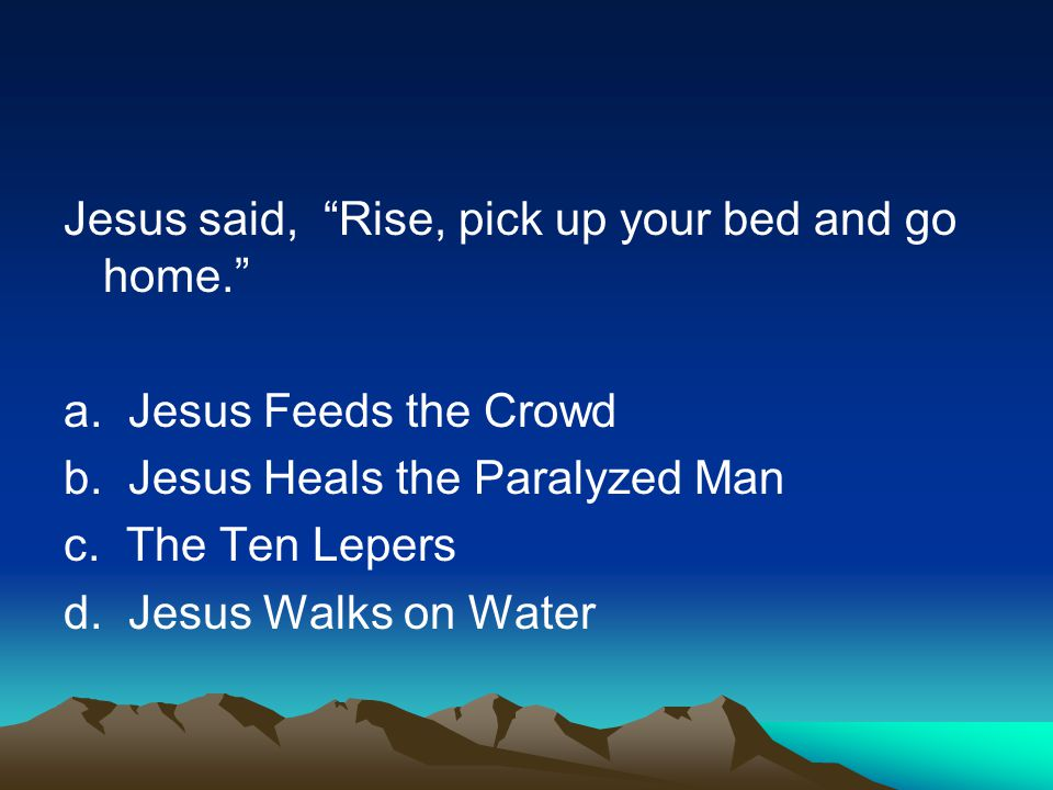 Jesus said, Rise, pick up your bed and go home. a.