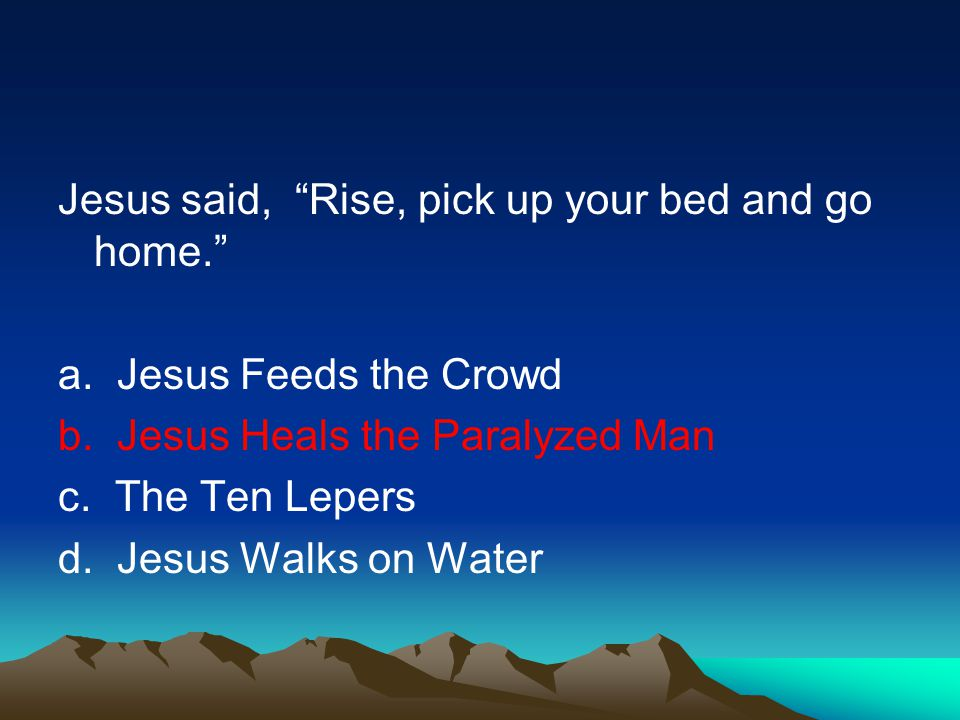 Jesus said, Rise, pick up your bed and go home.a.