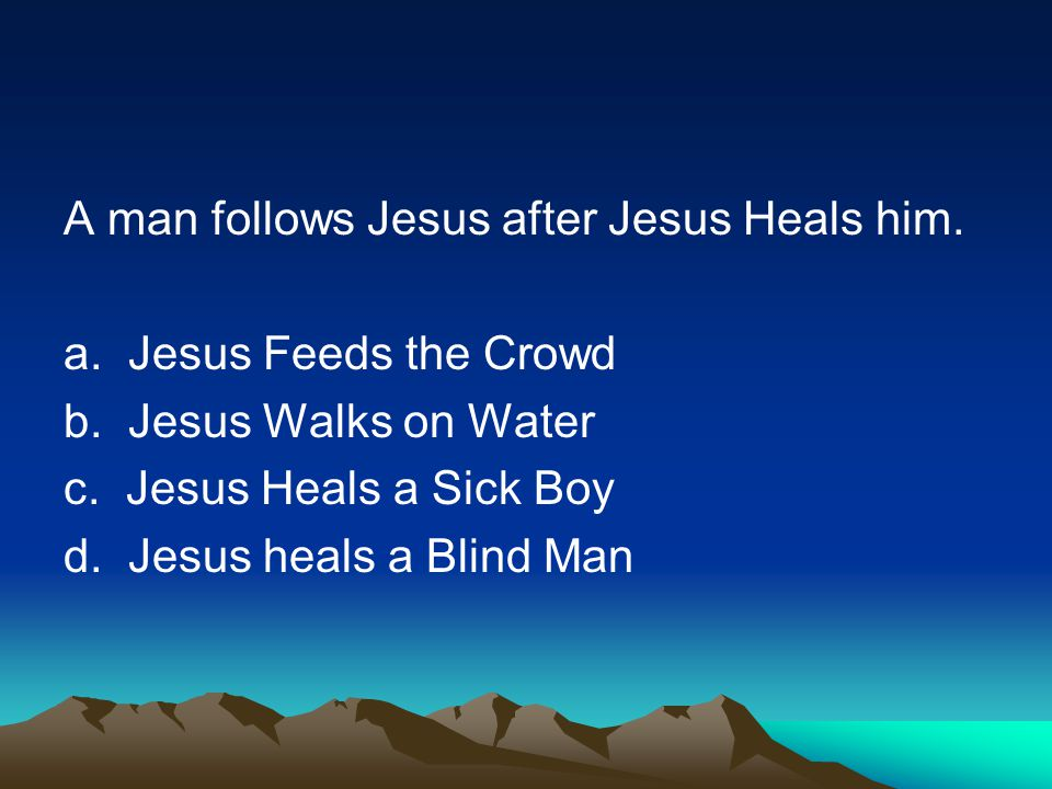 A man follows Jesus after Jesus Heals him. a. Jesus Feeds the Crowd b.