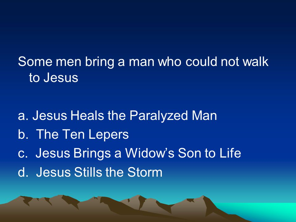 Some men bring a man who could not walk to Jesus a. Jesus Heals the Paralyzed Man b. The Ten Lepers c. Jesus Brings a Widows Son to Life d. Jesus Stil