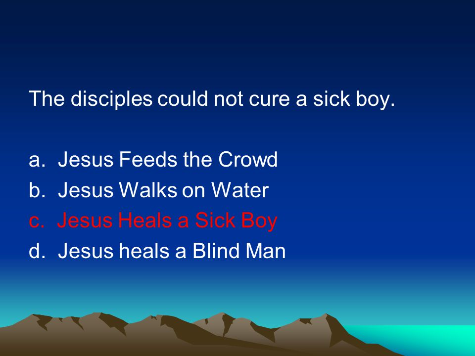 The disciples could not cure a sick boy.a. Jesus Feeds the Crowd b.