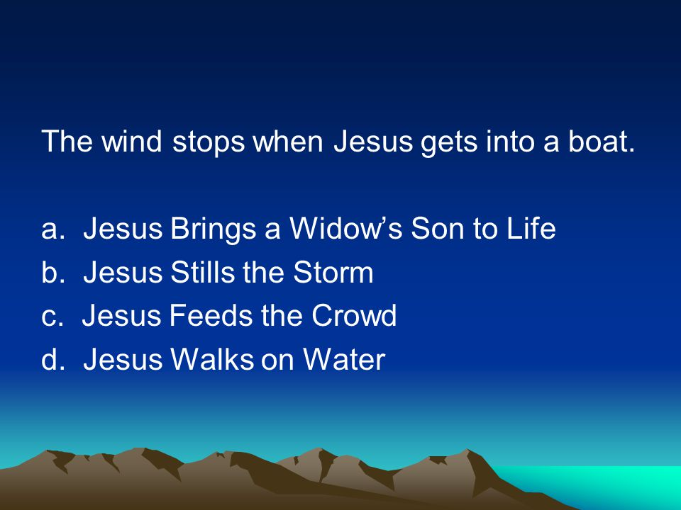 The wind stops when Jesus gets into a boat. a. Jesus Brings a Widows Son to Life b.