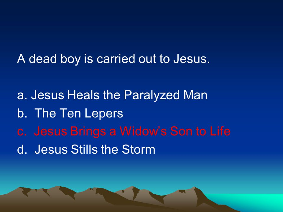 A dead boy is carried out to Jesus.a. Jesus Heals the Paralyzed Man b.