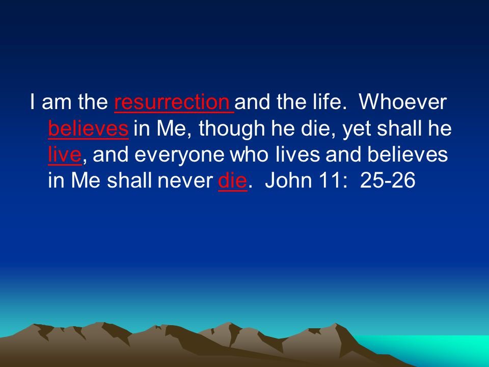I am the resurrection and the life. Whoever believes in Me, though he die, yet shall he live, and everyone who lives and believes in Me shall never di