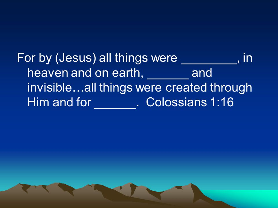 For by (Jesus) all things were ________, in heaven and on earth, ______ and invisible…all things were created through Him and for ______. Colossians 1