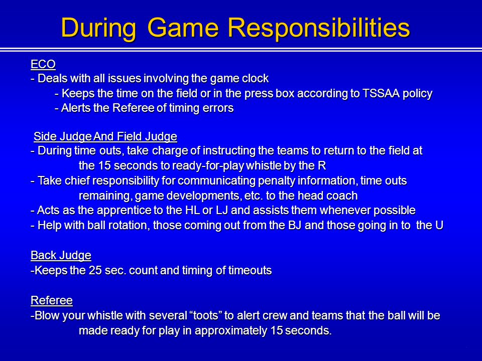 During Game Responsibilities ECO - Deals with all issues involving the game clock - Keeps the time on the field or in the press box according to TSSAA policy - Alerts the Referee of timing errors Side Judge And Field Judge Side Judge And Field Judge - During time outs, take charge of instructing the teams to return to the field at the 15 seconds to ready-for-play whistle by the R - Take chief responsibility for communicating penalty information, time outs remaining, game developments, etc.