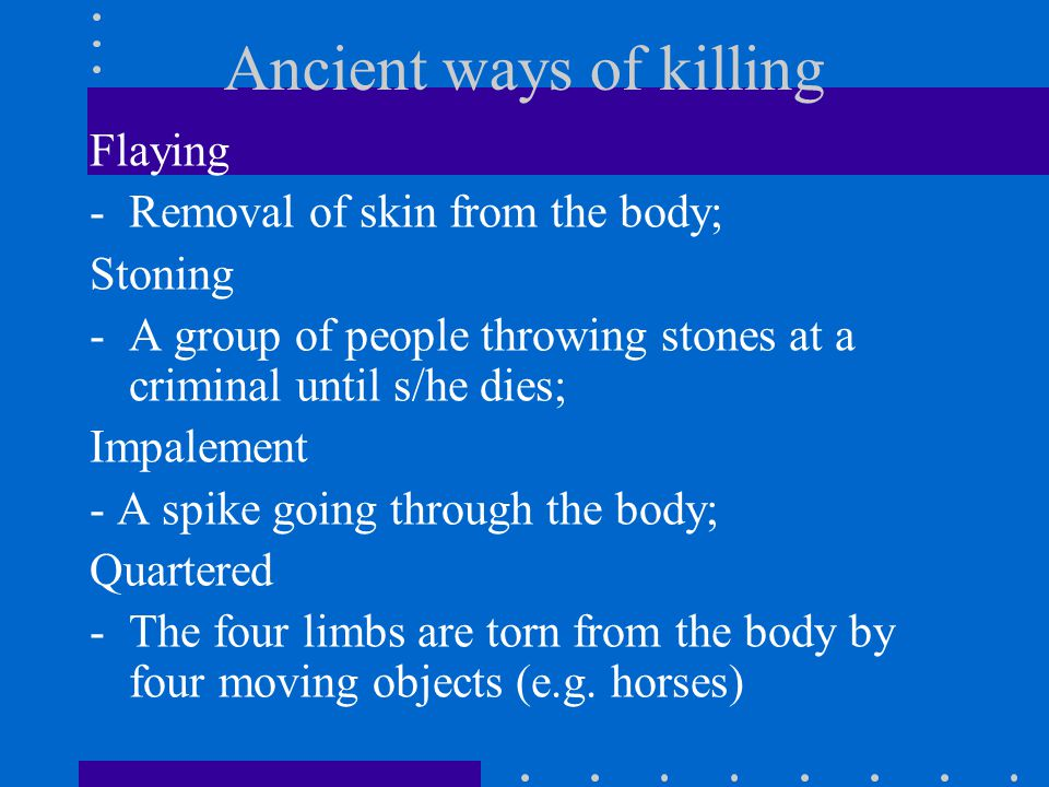 Ancient ways of killing Flaying -Removal of skin from the body; Stoning -A group of people throwing stones at a criminal until s/he dies; Impalement - A spike going through the body; Quartered -The four limbs are torn from the body by four moving objects (e.g.