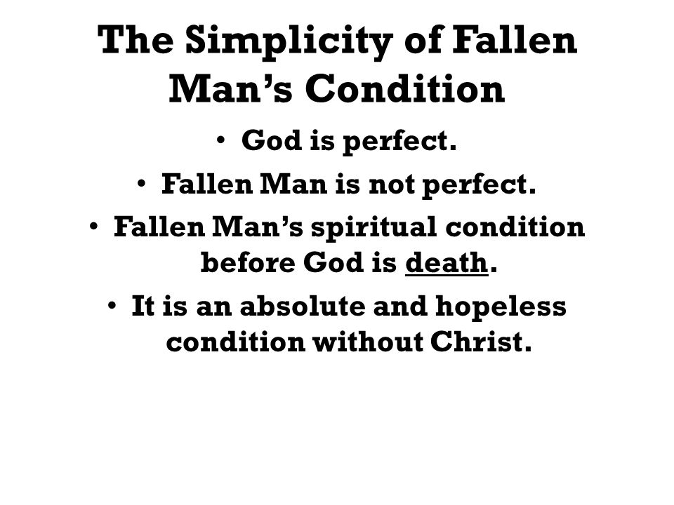 The Simplicity of Fallen Mans Condition God is perfect. Fallen Man is not perfect. Fallen Mans spiritual condition before God is death. It is an absol