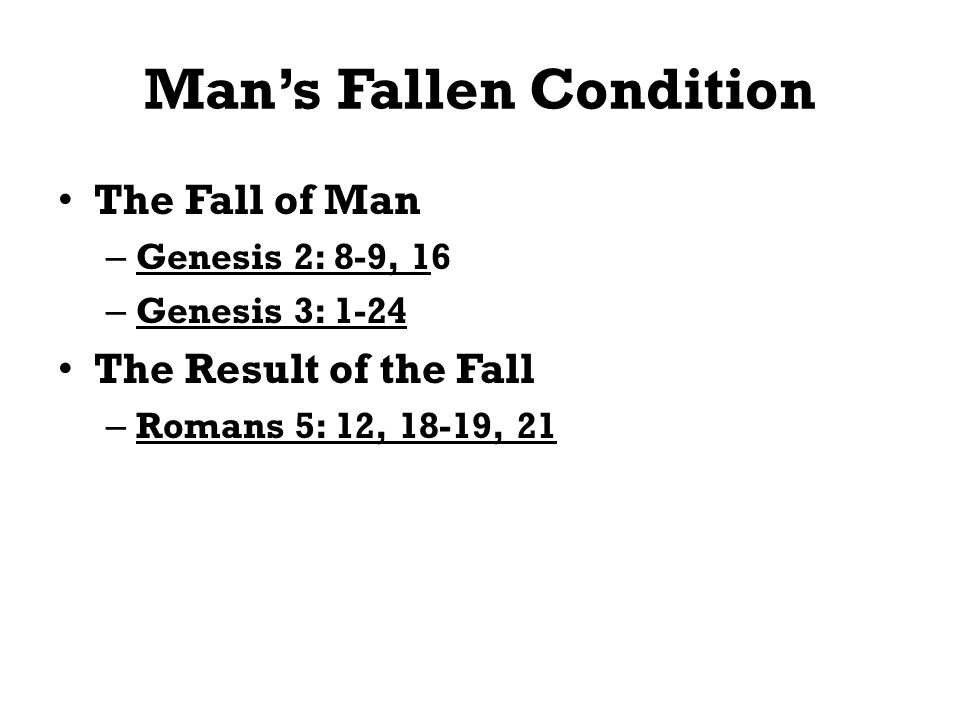 Mans Fallen Condition The Fall of Man – Genesis 2: 8-9, 16 – Genesis 3: 1-24 The Result of the Fall – Romans 5: 12, 18-19, 21