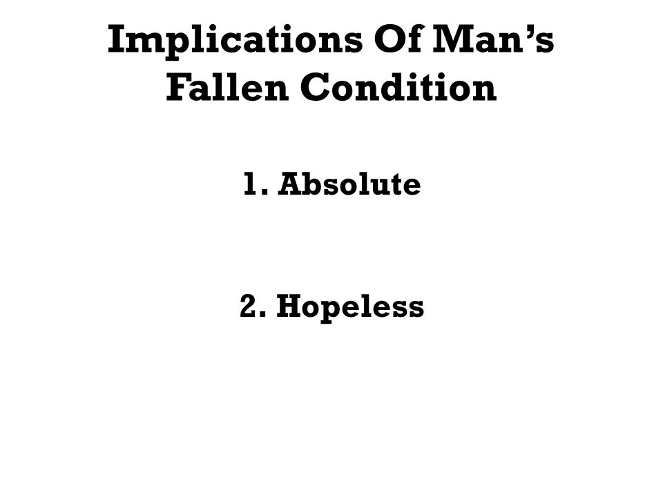 Implications Of Mans Fallen Condition 1.Absolute 2.Hopeless