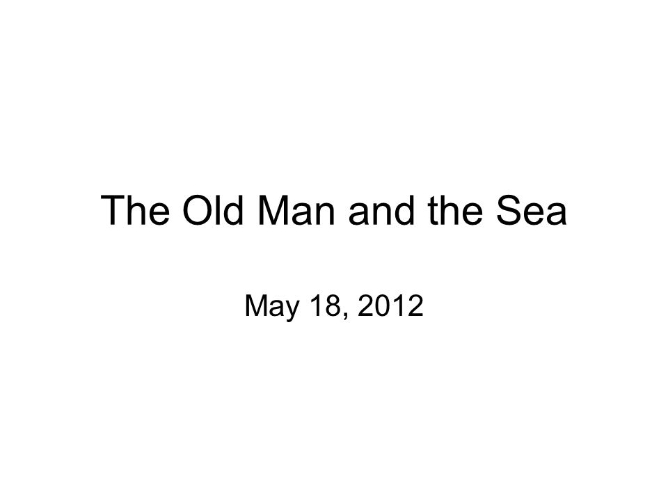 The Old Man and the Sea May 18, 2012