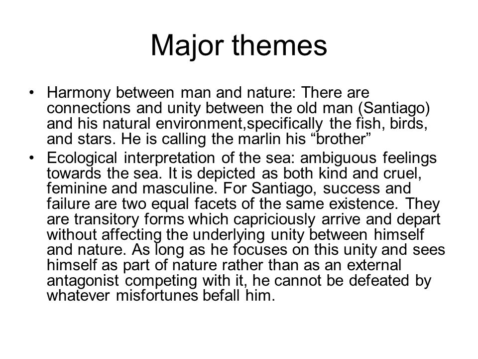 Major themes Harmony between man and nature: There are connections and unity between the old man (Santiago) and his natural environment,specifically the fish, birds, and stars.