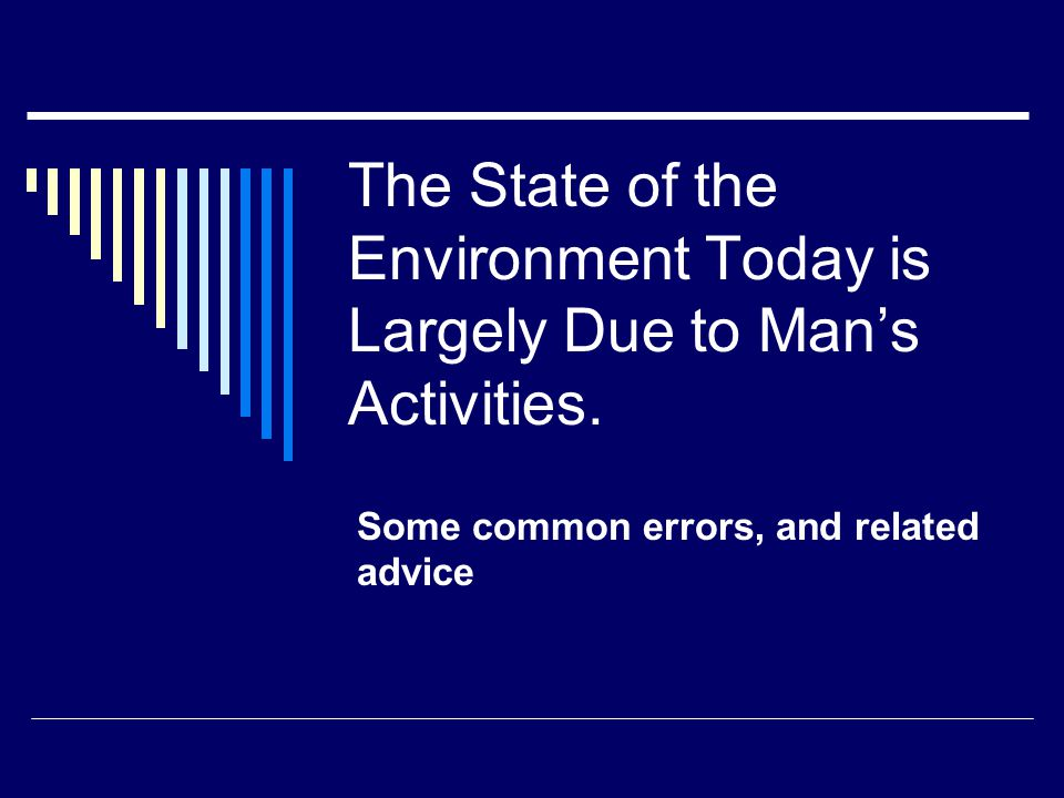 The State of the Environment Today is Largely Due to Mans Activities. Some common errors, and related advice