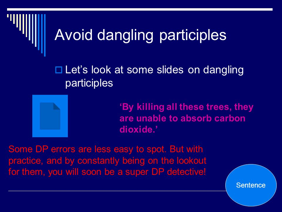 Avoid dangling participles Lets look at some slides on dangling participles Some DP errors are less easy to spot. But with practice, and by constantly