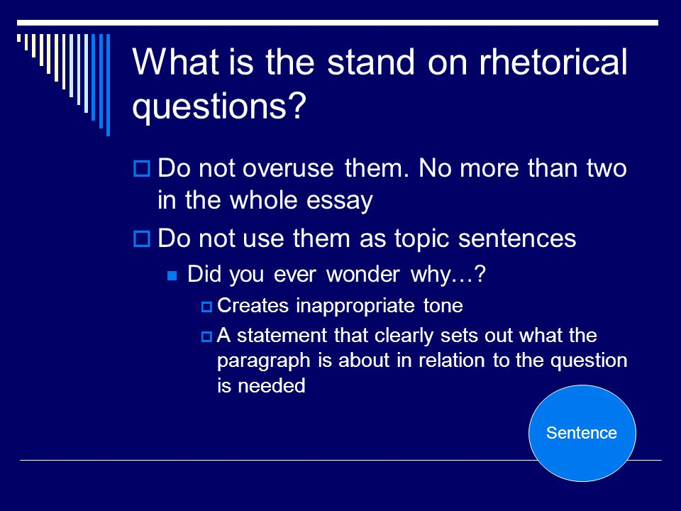 What is the stand on rhetorical questions? Do not overuse them. No more than two in the whole essay Do not use them as topic sentences Did you ever wo