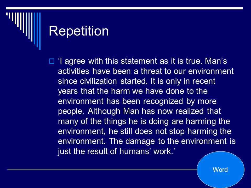 Repetition I agree with this statement as it is true. Mans activities have been a threat to our environment since civilization started. It is only in