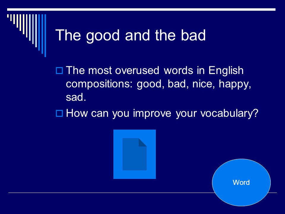 The good and the bad The most overused words in English compositions: good, bad, nice, happy, sad. How can you improve your vocabulary? Word