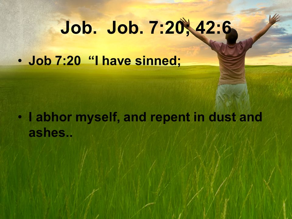 Job. Job. 7:20; 42:6 Job 7:20 I have sinned; I abhor myself, and repent in dust and ashes..