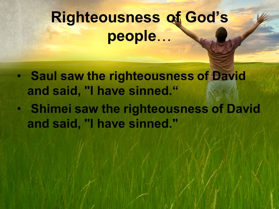 Righteousness of Gods people… Saul saw the righteousness of David and said, I have sinned.