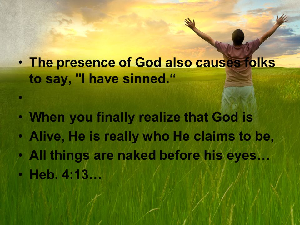 The presence of God also causes folks to say, I have sinned.