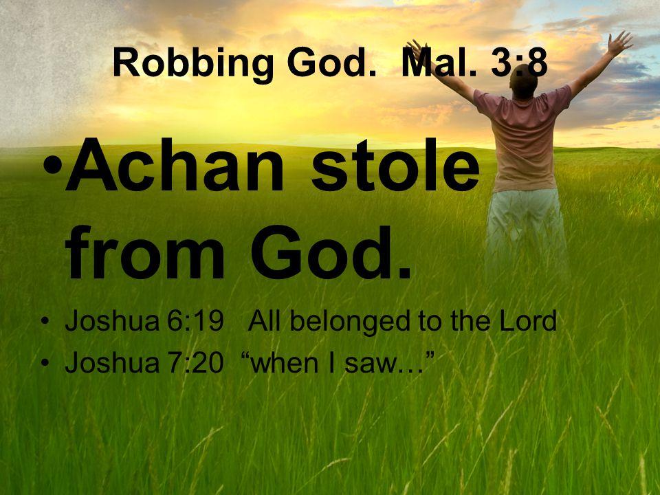 Robbing God. Mal. 3:8 Achan stole from God.