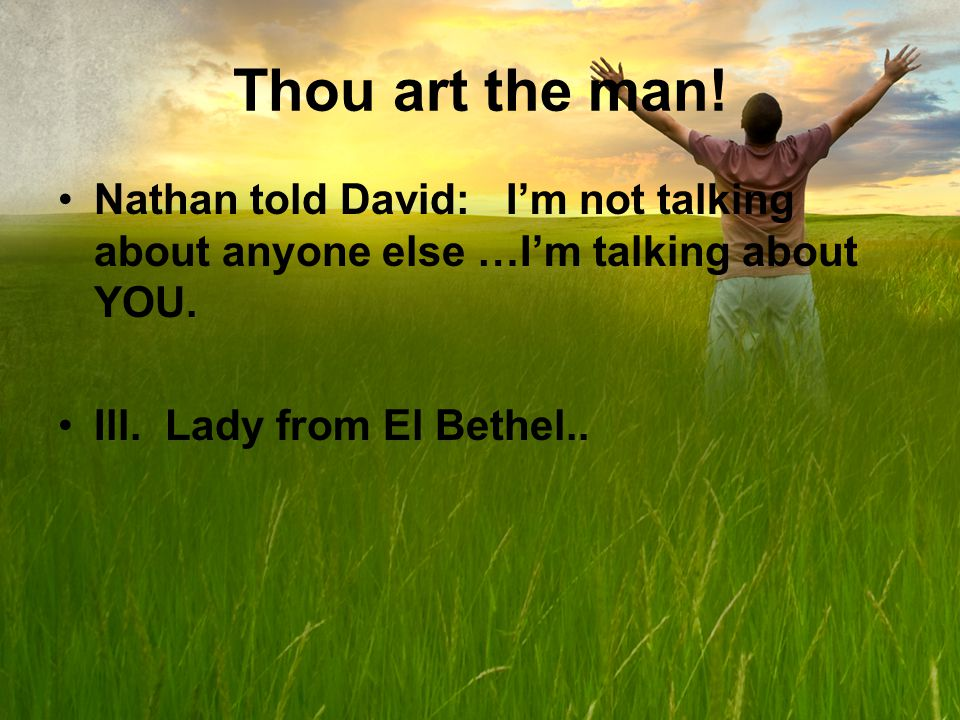 Thou art the man. Nathan told David: Im not talking about anyone else …Im talking about YOU.