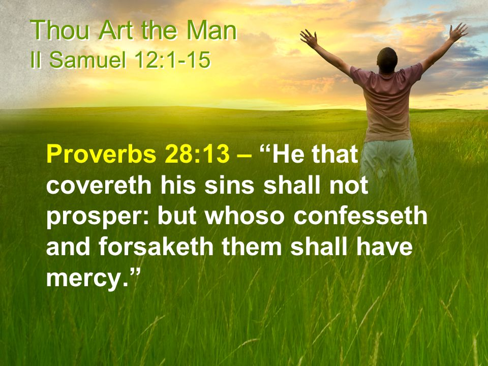 Thou Art the Man II Samuel 12:1-15 Proverbs 28:13 – He that covereth his sins shall not prosper: but whoso confesseth and forsaketh them shall have mercy.