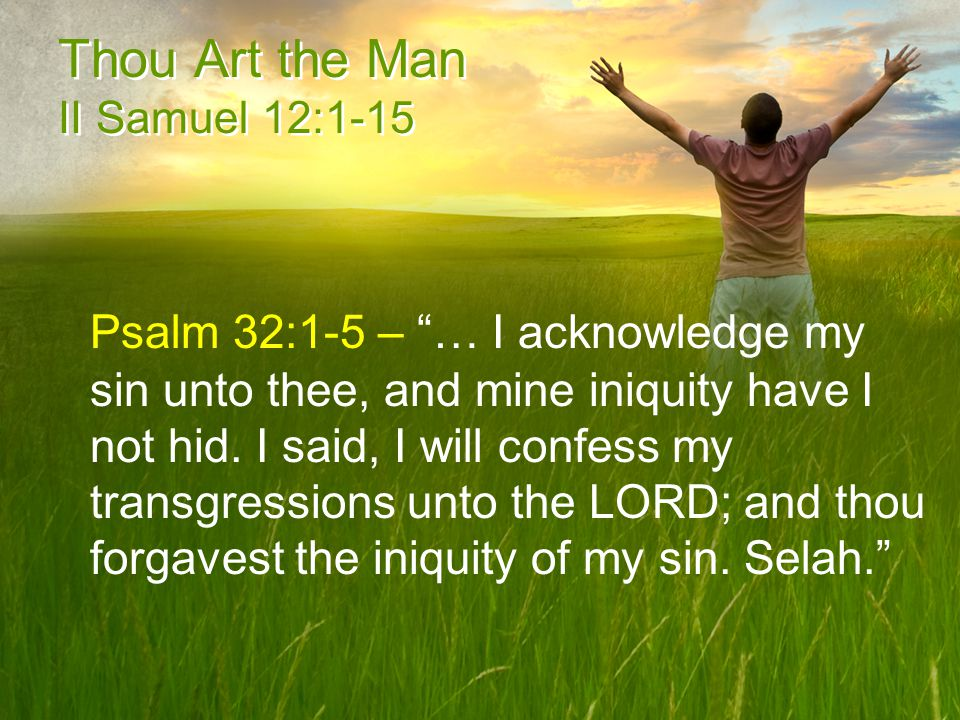 Thou Art the Man II Samuel 12:1-15 Psalm 32:1-5 – … I acknowledge my sin unto thee, and mine iniquity have I not hid.