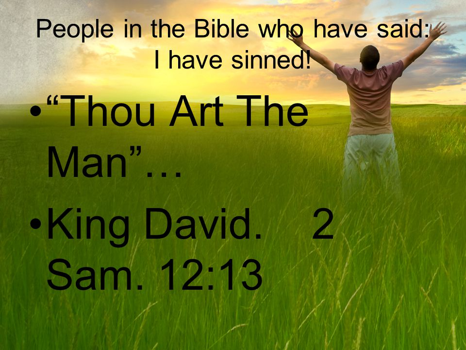 People in the Bible who have said: I have sinned! Thou Art The Man… King David. 2 Sam. 12:13