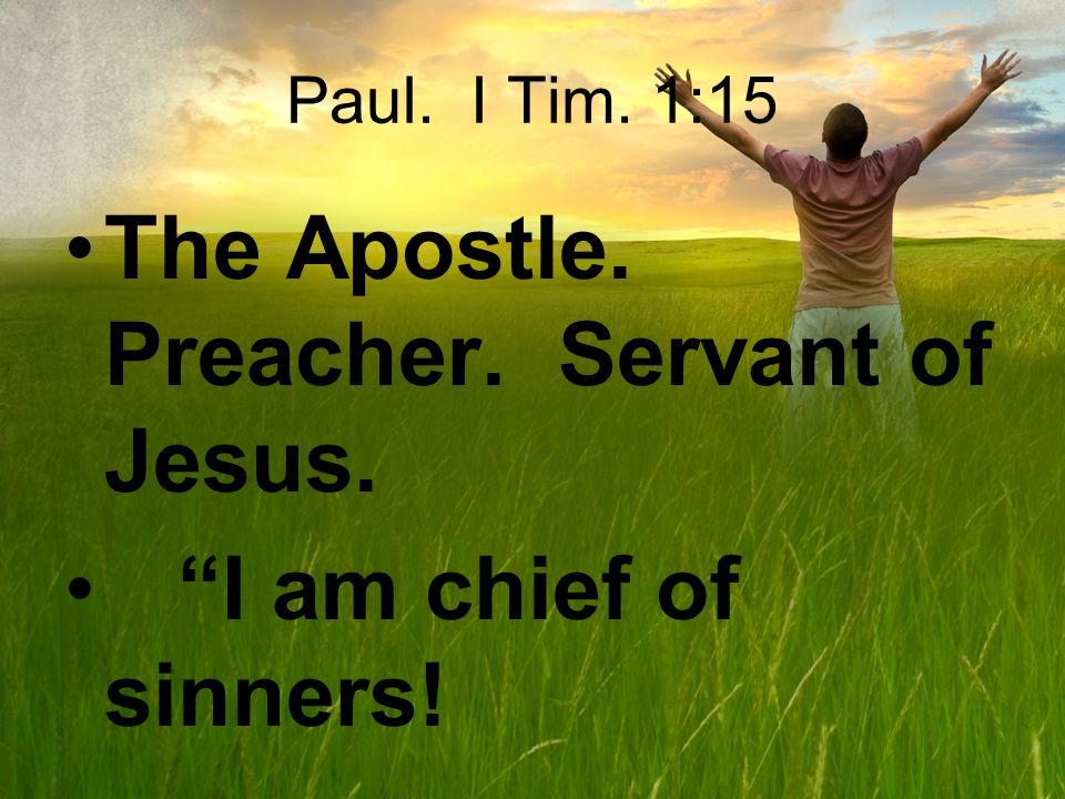 Paul. I Tim. 1:15 The Apostle. Preacher. Servant of Jesus. I am chief of sinners!