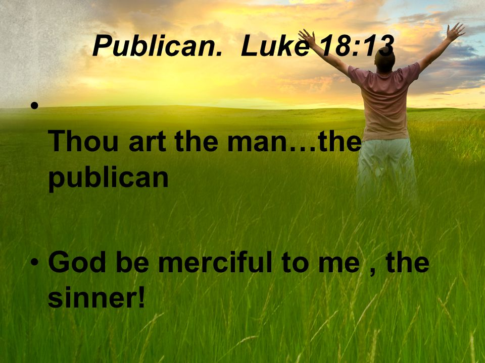 Publican. Luke 18:13 Thou art the man…the publican God be merciful to me, the sinner!