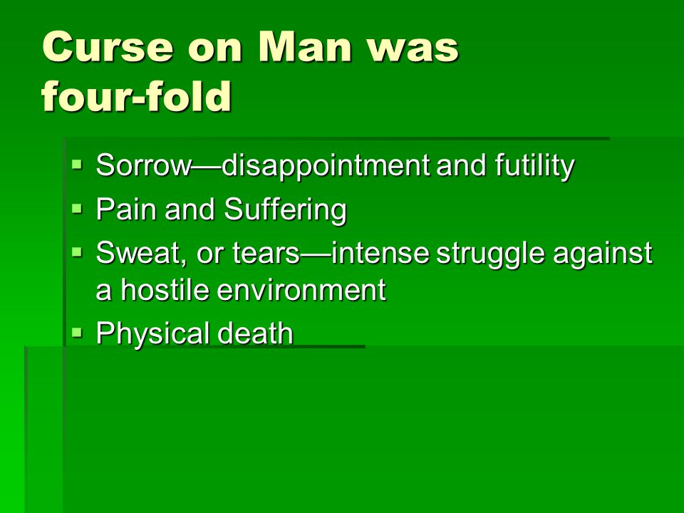 Curse on Man was four fold Sorrowdisappointment and futility Sorrowdisappointment and futility Pain and Suffering Pain and Suffering Sweat, or tearsintense struggle against a hostile environment Sweat, or tearsintense struggle against a hostile environment Physical death Physical death