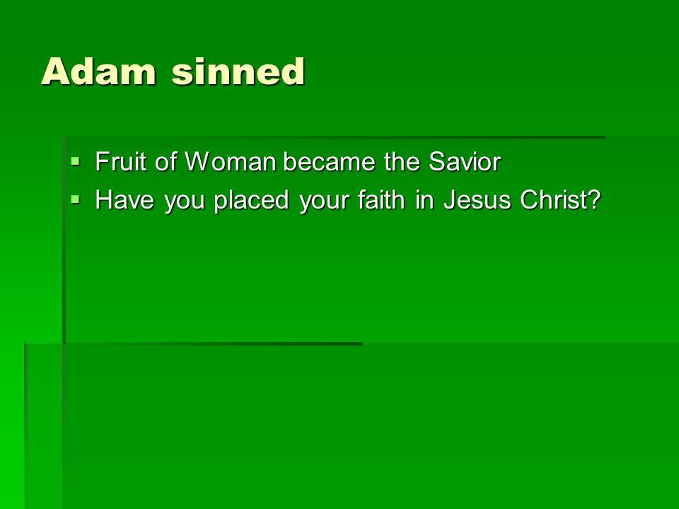 Adam sinned Fruit of Woman became the Savior Fruit of Woman became the Savior Have you placed your faith in Jesus Christ.