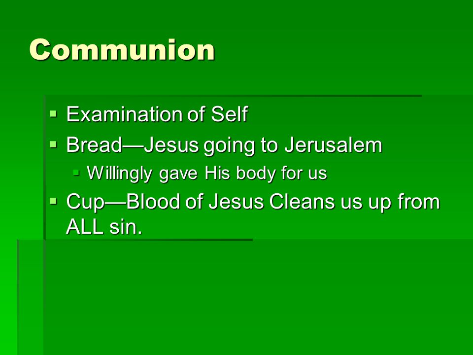 Communion Examination of Self Examination of Self BreadJesus going to Jerusalem BreadJesus going to Jerusalem Willingly gave His body for us Willingly gave His body for us CupBlood of Jesus Cleans us up from ALL sin.