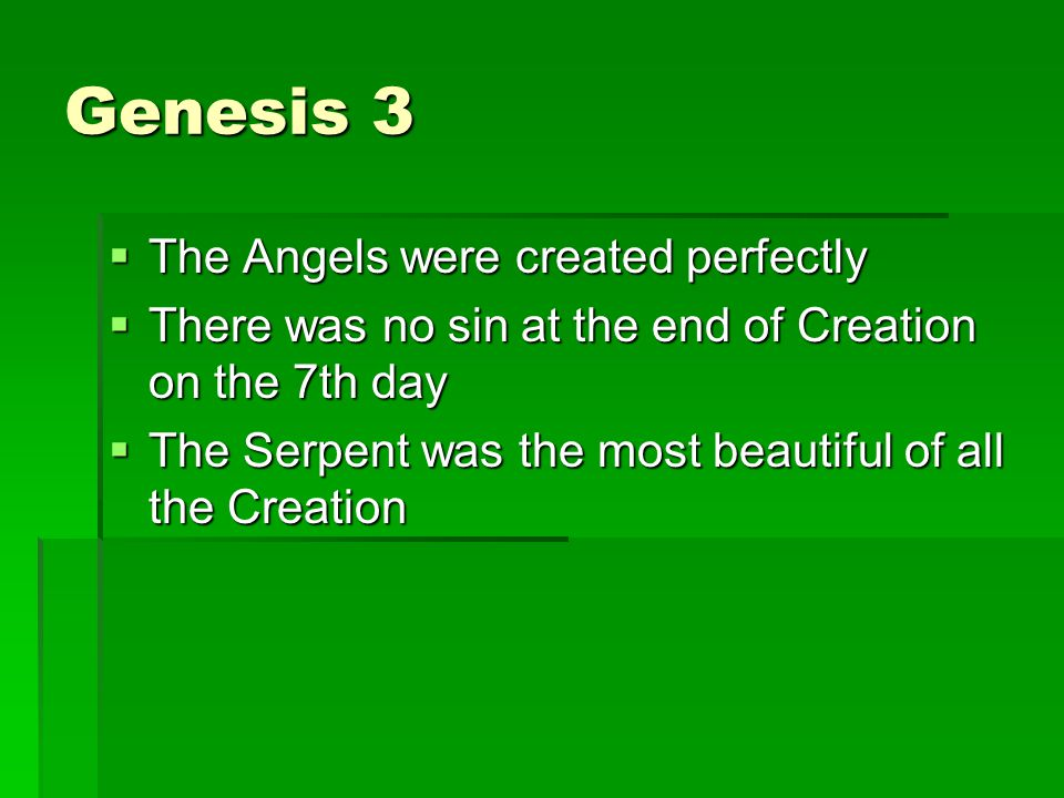 Genesis 3 The Angels were created perfectly The Angels were created perfectly There was no sin at the end of Creation on the 7th day There was no sin at the end of Creation on the 7th day The Serpent was the most beautiful of all the Creation The Serpent was the most beautiful of all the Creation