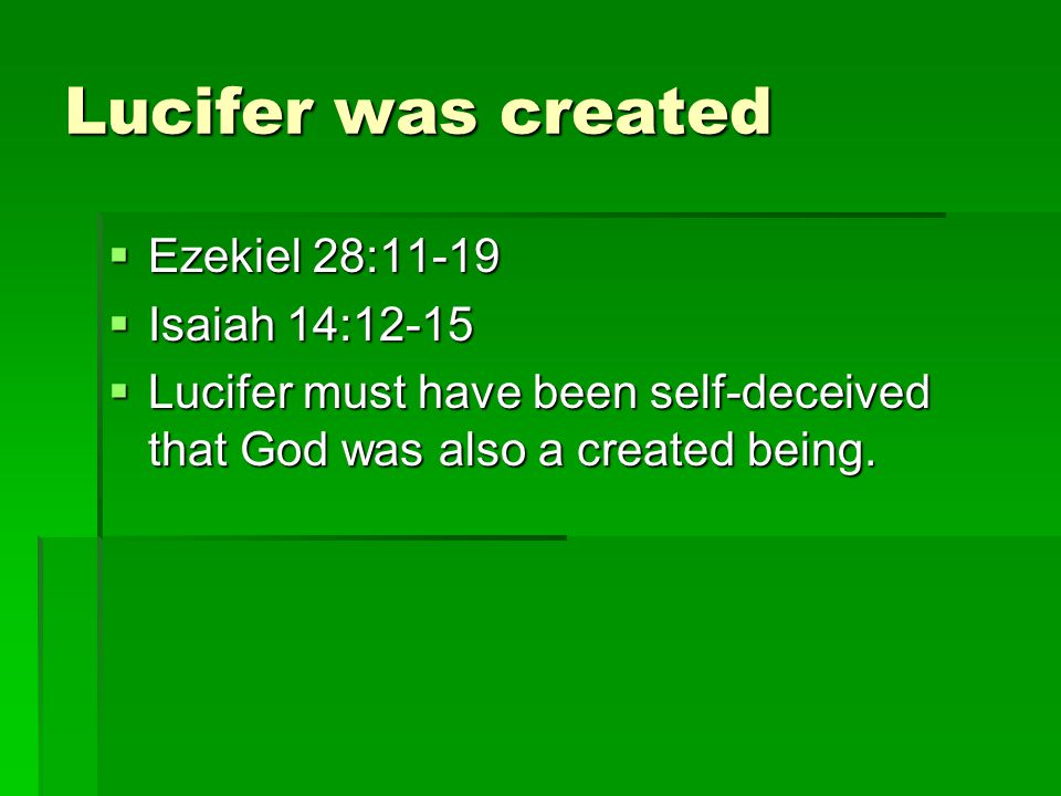 Lucifer was created Ezekiel 28:11 19 Ezekiel 28:11 19 Isaiah 14:12-15 Isaiah 14:12-15 Lucifer must have been self deceived that God was also a created being.