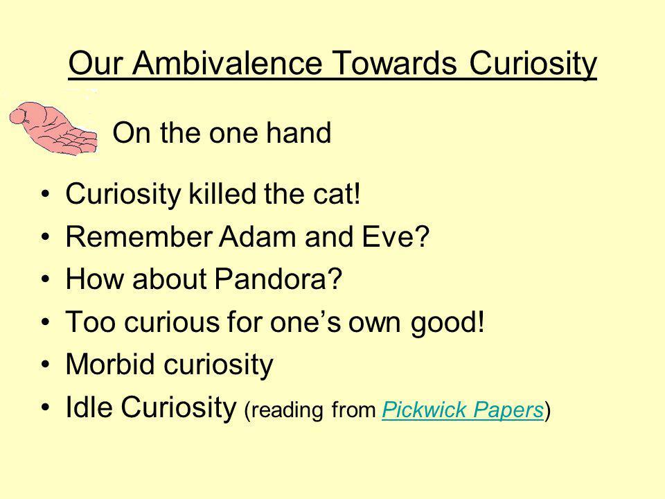 Our Ambivalence Towards Curiosity Curiosity killed the cat.