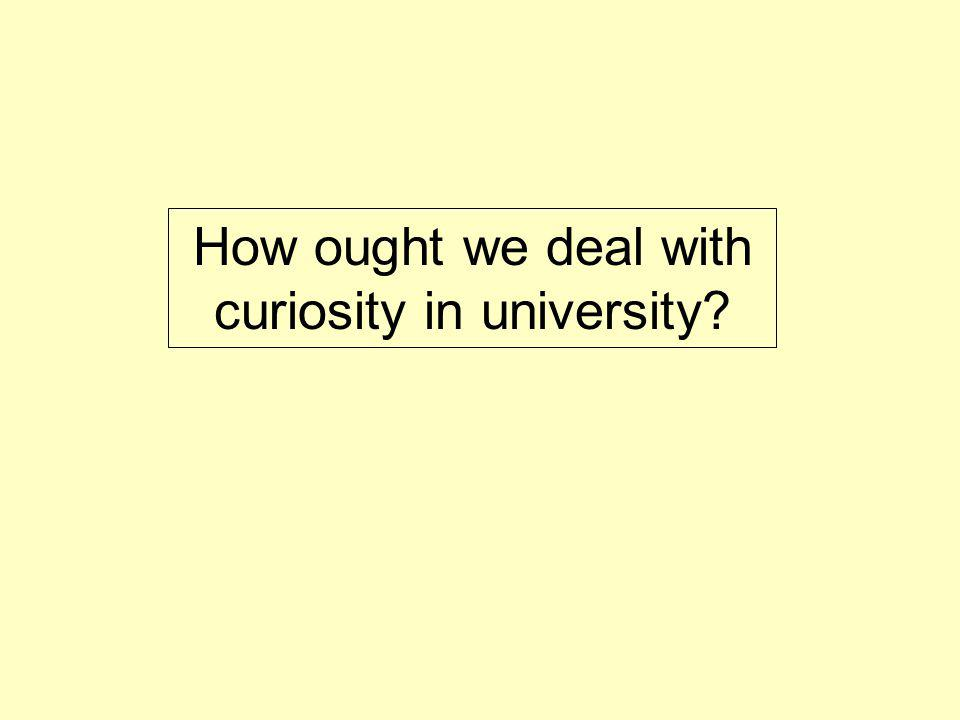 How ought we deal with curiosity in university