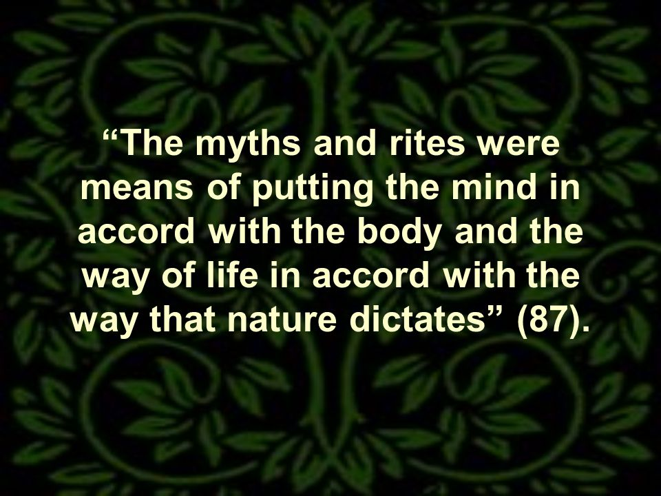 The myths and rites were means of putting the mind in accord with the body and the way of life in accord with the way that nature dictates (87).