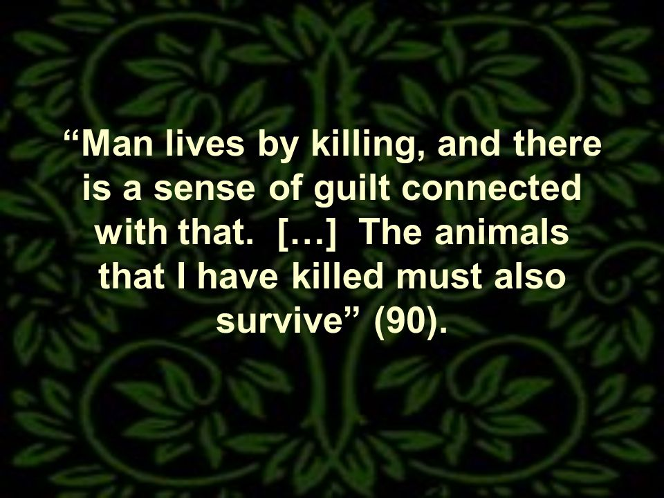 Man lives by killing, and there is a sense of guilt connected with that.