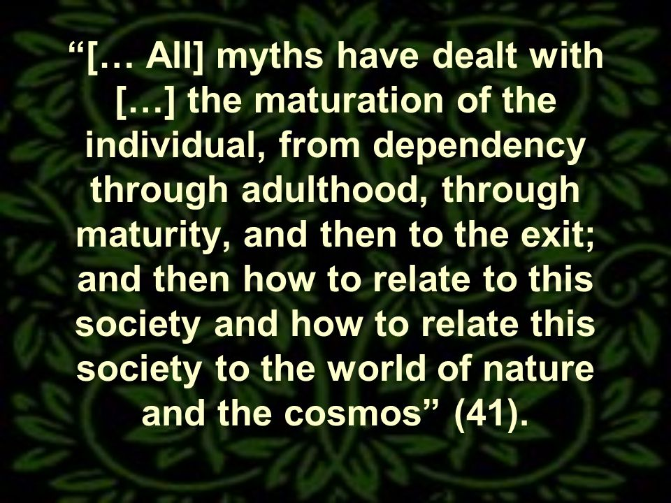 [… All] myths have dealt with […] the maturation of the individual, from dependency through adulthood, through maturity, and then to the exit; and then how to relate to this society and how to relate this society to the world of nature and the cosmos (41).
