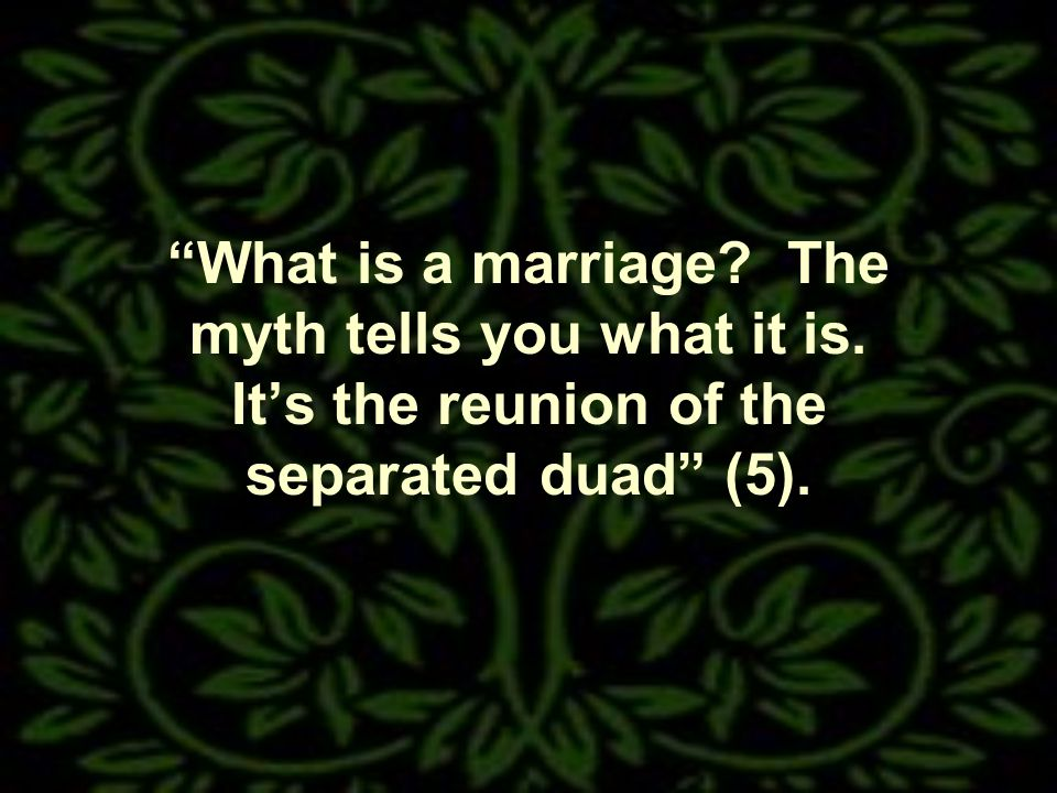 What is a marriage The myth tells you what it is. Its the reunion of the separated duad (5).