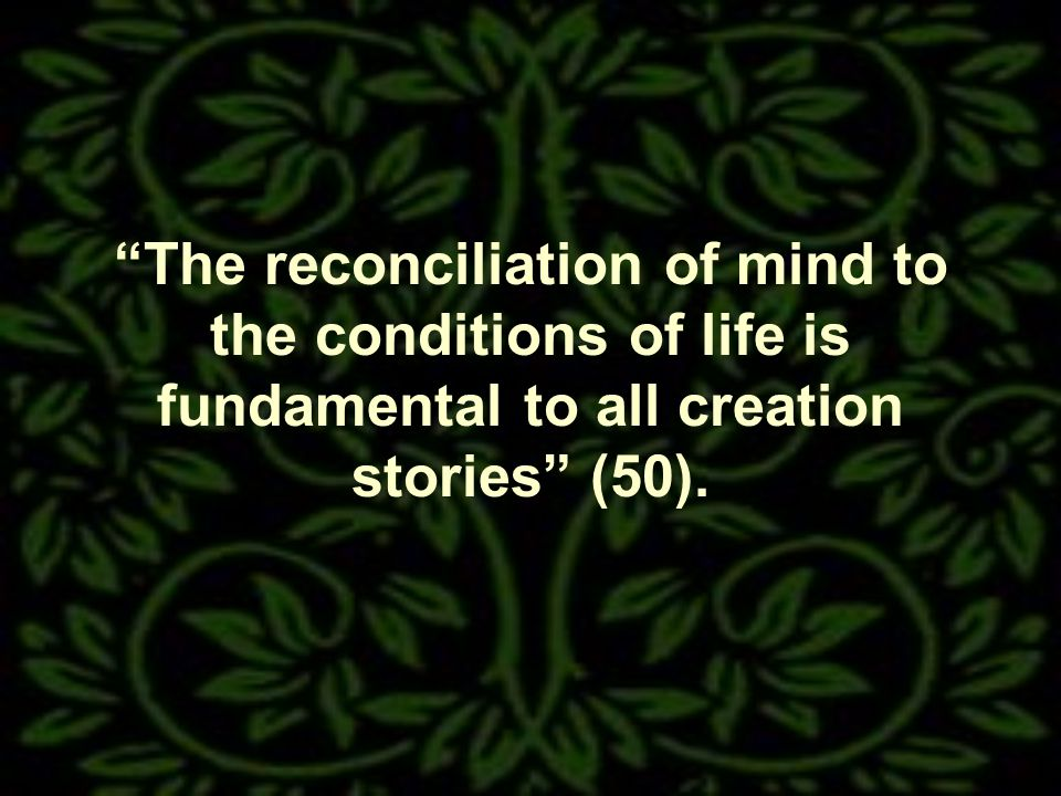 The reconciliation of mind to the conditions of life is fundamental to all creation stories (50).