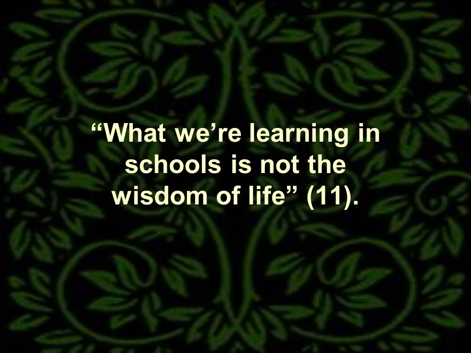 What were learning in schools is not the wisdom of life (11).
