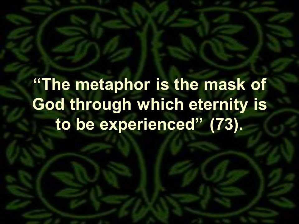 The metaphor is the mask of God through which eternity is to be experienced (73).