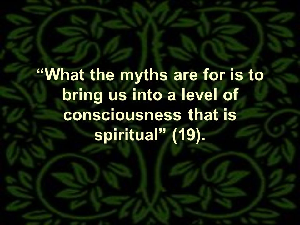 What the myths are for is to bring us into a level of consciousness that is spiritual (19).