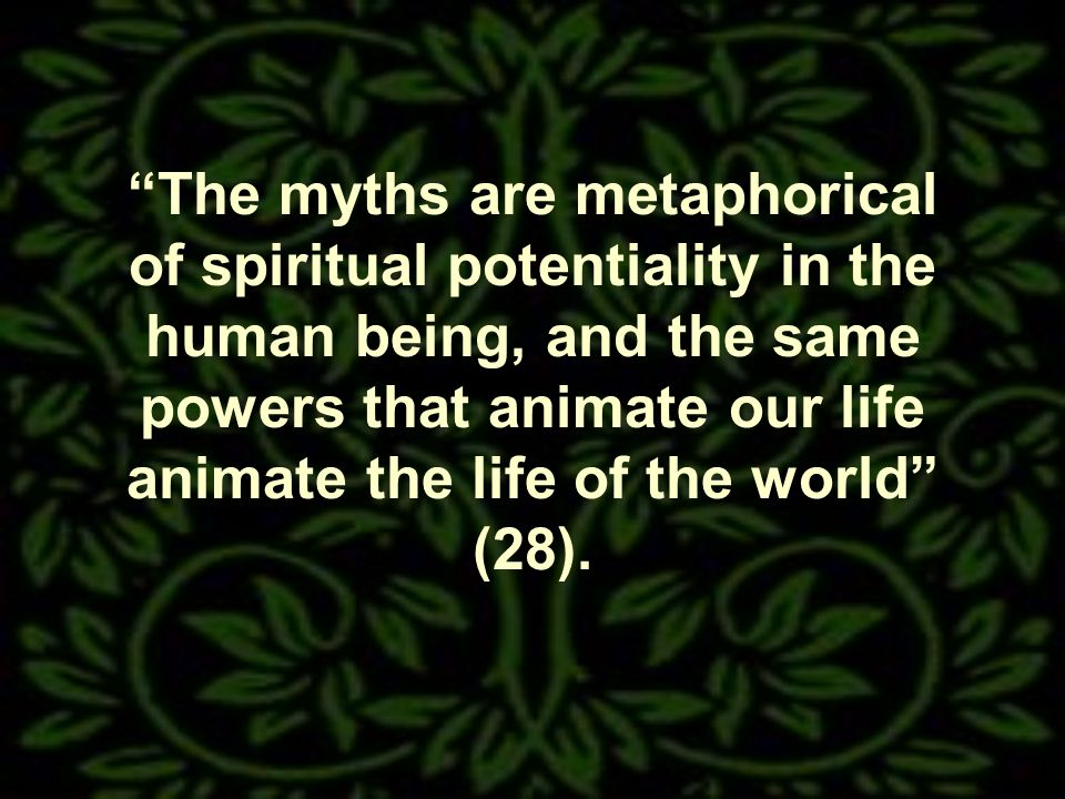 The myths are metaphorical of spiritual potentiality in the human being, and the same powers that animate our life animate the life of the world (28).