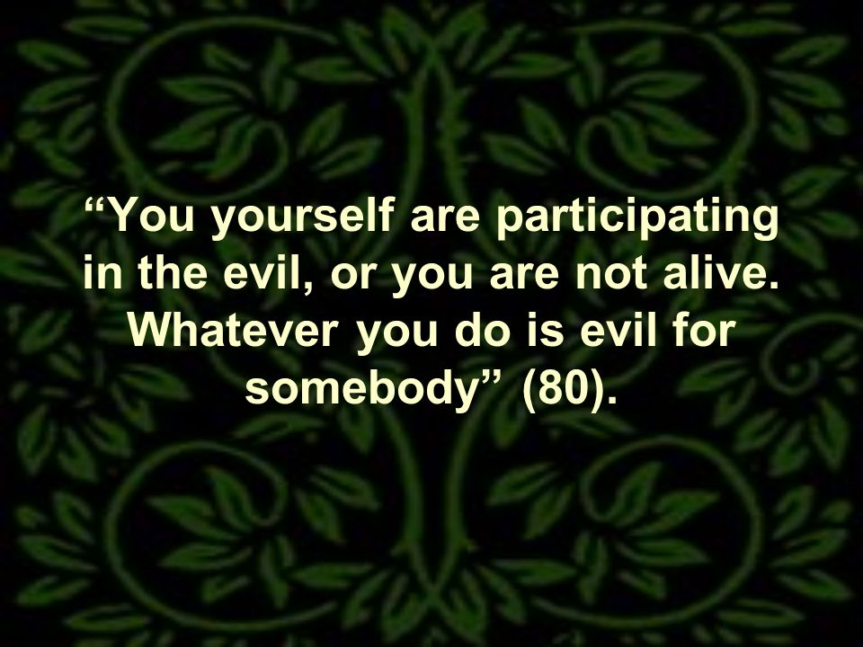 You yourself are participating in the evil, or you are not alive.