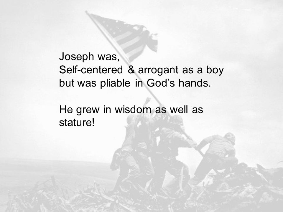 Joseph was, Self-centered & arrogant as a boy but was pliable in Gods hands.